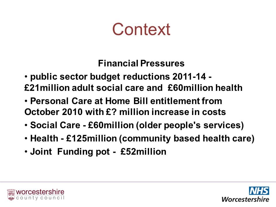 Context Financial Pressures public sector budget reductions £21million adult social care and £60million health Personal Care at Home Bill entitlement from October 2010 with £.