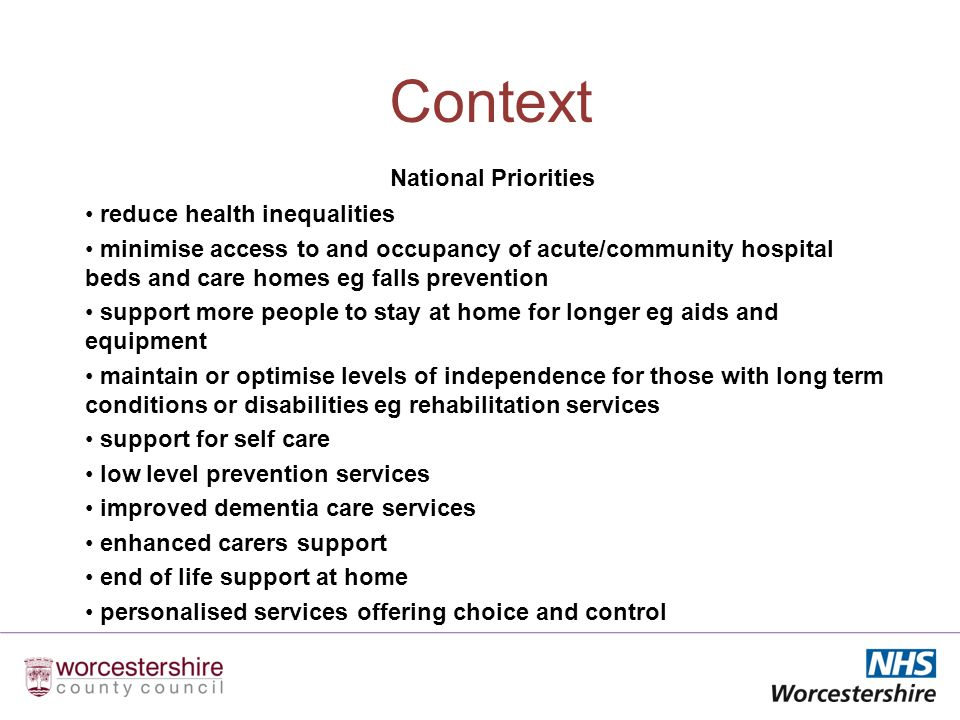 Context National Priorities reduce health inequalities minimise access to and occupancy of acute/community hospital beds and care homes eg falls prevention support more people to stay at home for longer eg aids and equipment maintain or optimise levels of independence for those with long term conditions or disabilities eg rehabilitation services support for self care low level prevention services improved dementia care services enhanced carers support end of life support at home personalised services offering choice and control