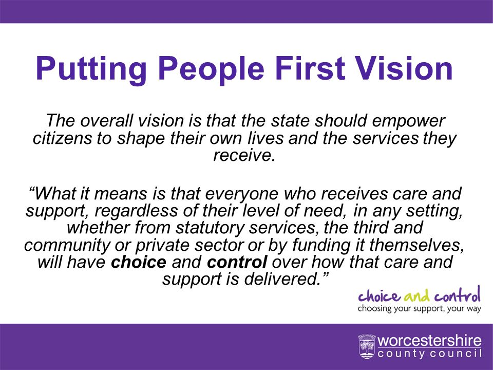 Putting People First Vision The overall vision is that the state should empower citizens to shape their own lives and the services they receive.