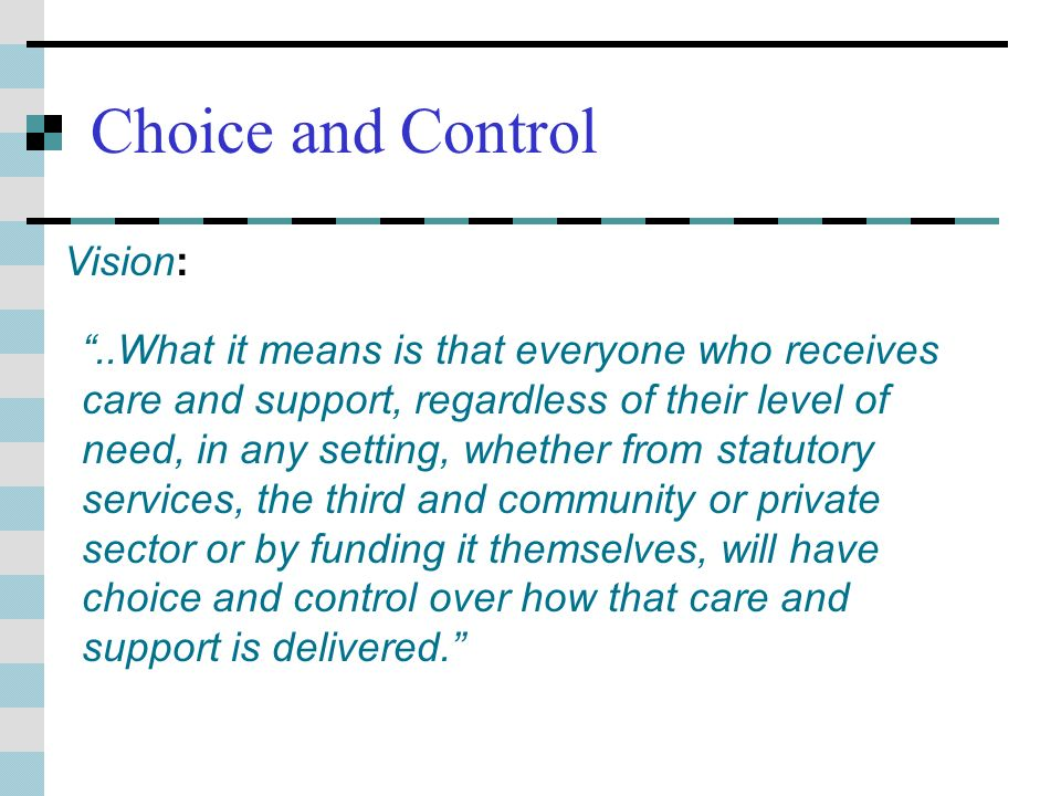 Choice and Control..What it means is that everyone who receives care and support, regardless of their level of need, in any setting, whether from statutory services, the third and community or private sector or by funding it themselves, will have choice and control over how that care and support is delivered.