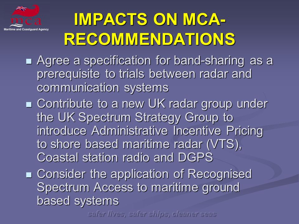safer lives, safer ships, cleaner seas IMPACTS ON MCA- RECOMMENDATIONS Agree a specification for band-sharing as a prerequisite to trials between radar and communication systems Agree a specification for band-sharing as a prerequisite to trials between radar and communication systems Contribute to a new UK radar group under the UK Spectrum Strategy Group to introduce Administrative Incentive Pricing to shore based maritime radar (VTS), Coastal station radio and DGPS Contribute to a new UK radar group under the UK Spectrum Strategy Group to introduce Administrative Incentive Pricing to shore based maritime radar (VTS), Coastal station radio and DGPS Consider the application of Recognised Spectrum Access to maritime ground based systems Consider the application of Recognised Spectrum Access to maritime ground based systems