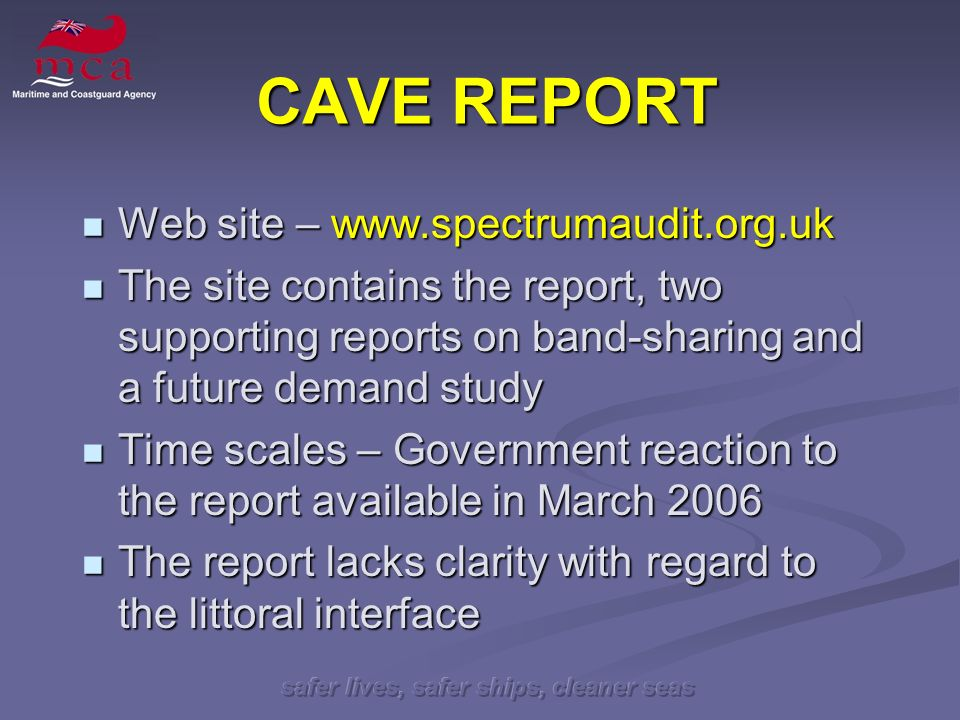 safer lives, safer ships, cleaner seas CAVE REPORT Web site – www.spectrumaudit.org.uk Web site – www.spectrumaudit.org.uk The site contains the report, two supporting reports on band-sharing and a future demand study The site contains the report, two supporting reports on band-sharing and a future demand study Time scales – Government reaction to the report available in March 2006 Time scales – Government reaction to the report available in March 2006 The report lacks clarity with regard to the littoral interface The report lacks clarity with regard to the littoral interface