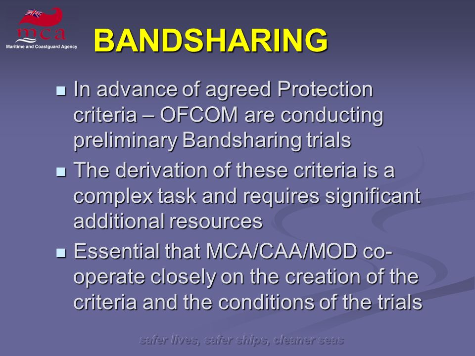 safer lives, safer ships, cleaner seas BANDSHARING In advance of agreed Protection criteria – OFCOM are conducting preliminary Bandsharing trials In advance of agreed Protection criteria – OFCOM are conducting preliminary Bandsharing trials The derivation of these criteria is a complex task and requires significant additional resources The derivation of these criteria is a complex task and requires significant additional resources Essential that MCA/CAA/MOD co- operate closely on the creation of the criteria and the conditions of the trials Essential that MCA/CAA/MOD co- operate closely on the creation of the criteria and the conditions of the trials