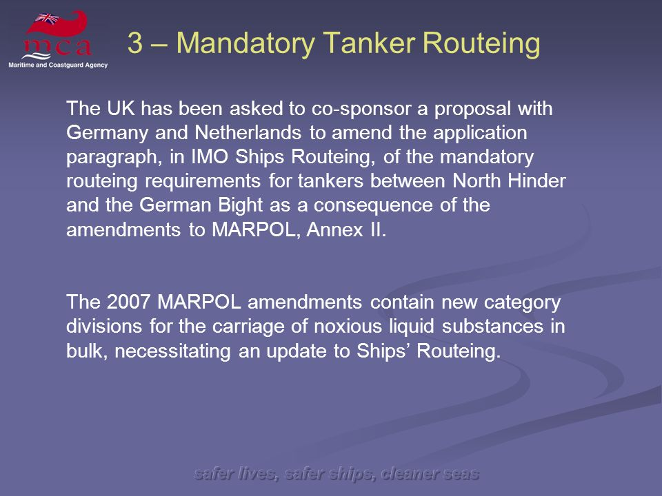 safer lives, safer ships, cleaner seas 3 – Mandatory Tanker Routeing The UK has been asked to co-sponsor a proposal with Germany and Netherlands to amend the application paragraph, in IMO Ships Routeing, of the mandatory routeing requirements for tankers between North Hinder and the German Bight as a consequence of the amendments to MARPOL, Annex II.