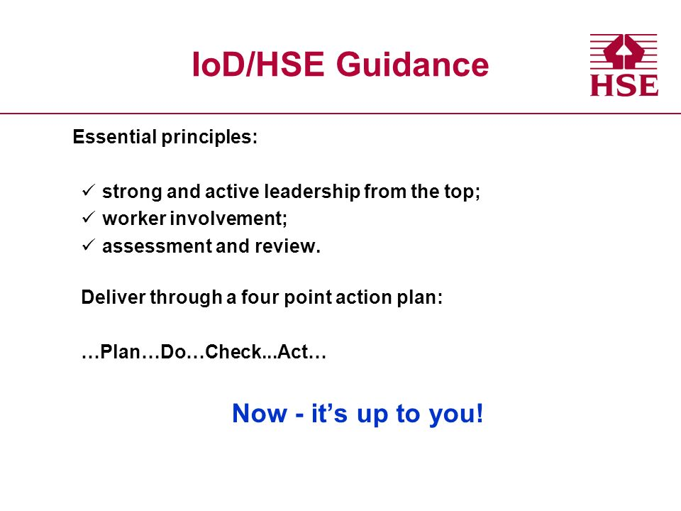 IoD/HSE Guidance Essential principles: strong and active leadership from the top; worker involvement; assessment and review.