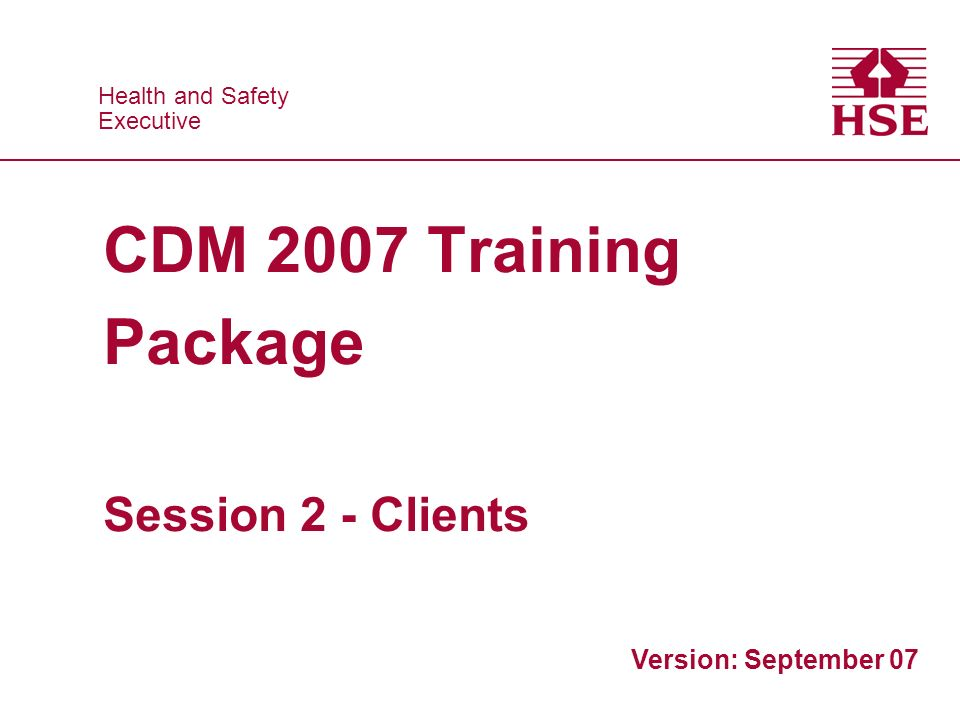 Health and Safety Executive Health and Safety Executive CDM 2007 Training Package Session 2 - Clients Version: September 07