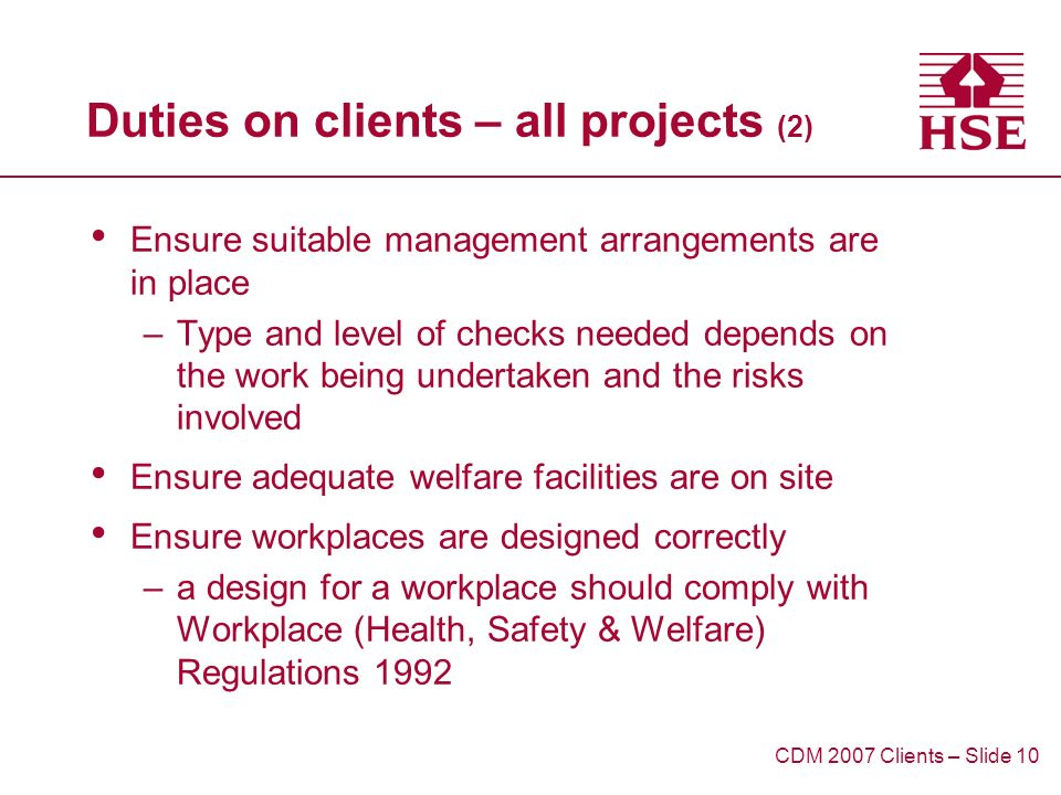 Duties on clients – all projects (2) Ensure suitable management arrangements are in place –Type and level of checks needed depends on the work being undertaken and the risks involved Ensure adequate welfare facilities are on site Ensure workplaces are designed correctly –a design for a workplace should comply with Workplace (Health, Safety & Welfare) Regulations 1992 CDM 2007 Clients – Slide 10