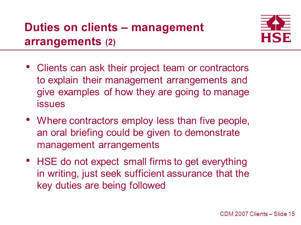Duties on clients – management arrangements (2) Clients can ask their project team or contractors to explain their management arrangements and give examples of how they are going to manage issues Where contractors employ less than five people, an oral briefing could be given to demonstrate management arrangements HSE do not expect small firms to get everything in writing, just seek sufficient assurance that the key duties are being followed CDM 2007 Clients – Slide 15