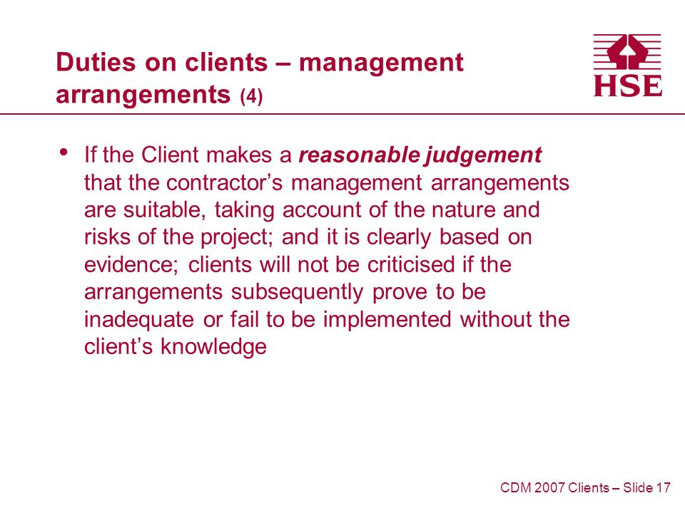 Duties on clients – management arrangements (4) If the Client makes a reasonable judgement that the contractors management arrangements are suitable, taking account of the nature and risks of the project; and it is clearly based on evidence; clients will not be criticised if the arrangements subsequently prove to be inadequate or fail to be implemented without the clients knowledge CDM 2007 Clients – Slide 17