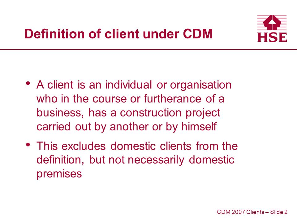 Definition of client under CDM A client is an individual or organisation who in the course or furtherance of a business, has a construction project carried out by another or by himself This excludes domestic clients from the definition, but not necessarily domestic premises CDM 2007 Clients – Slide 2