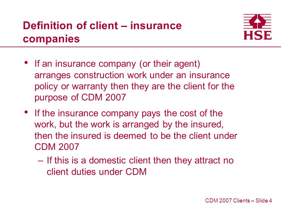 Definition of client – insurance companies If an insurance company (or their agent) arranges construction work under an insurance policy or warranty then they are the client for the purpose of CDM 2007 If the insurance company pays the cost of the work, but the work is arranged by the insured, then the insured is deemed to be the client under CDM 2007 –If this is a domestic client then they attract no client duties under CDM CDM 2007 Clients – Slide 4