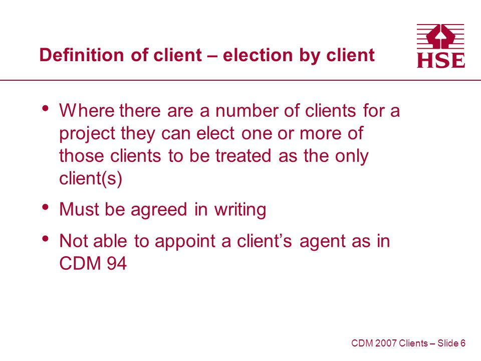 Definition of client – election by client Where there are a number of clients for a project they can elect one or more of those clients to be treated as the only client(s) Must be agreed in writing Not able to appoint a clients agent as in CDM 94 CDM 2007 Clients – Slide 6