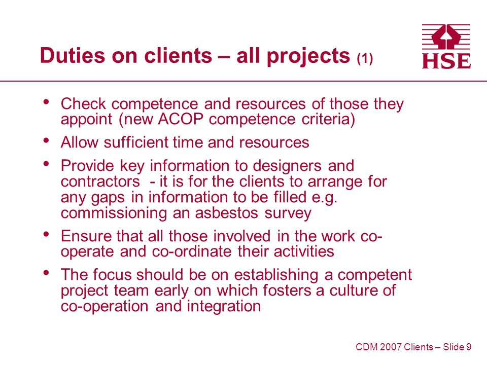 Duties on clients – all projects (1) Check competence and resources of those they appoint (new ACOP competence criteria) Allow sufficient time and resources Provide key information to designers and contractors - it is for the clients to arrange for any gaps in information to be filled e.g.