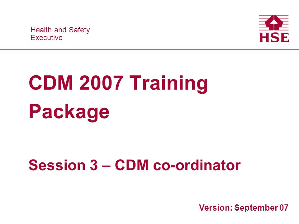 Health and Safety Executive Health and Safety Executive CDM 2007 Training Package Session 3 – CDM co-ordinator Version: September 07