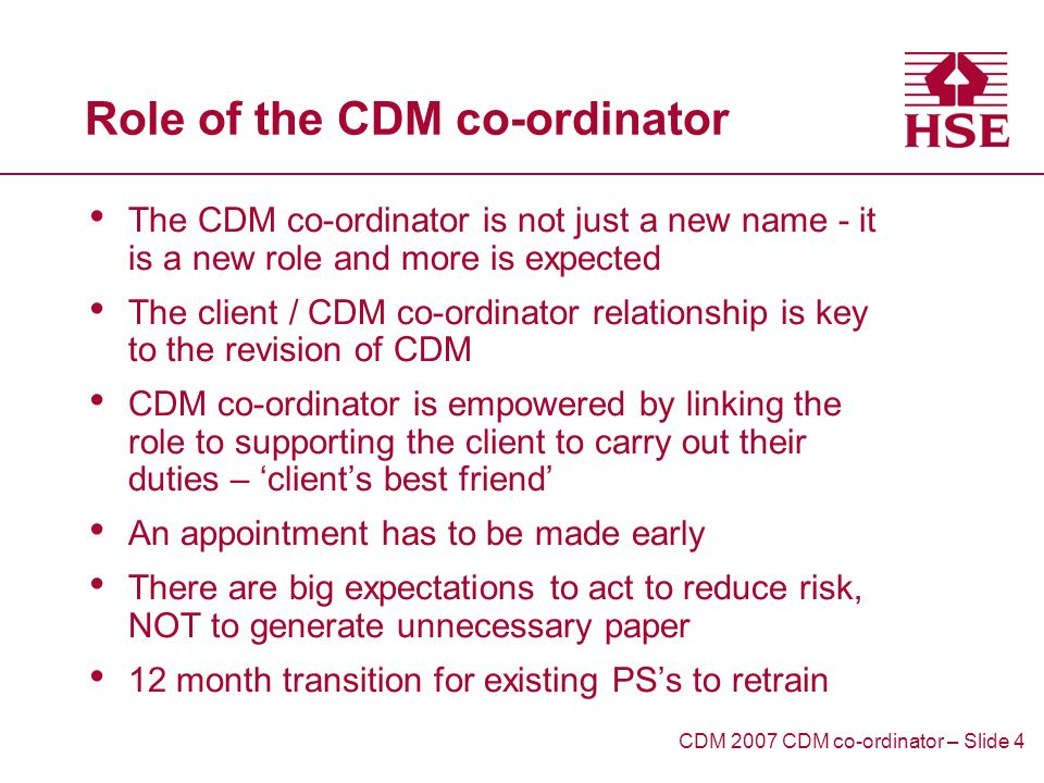 Role of the CDM co-ordinator The CDM co-ordinator is not just a new name - it is a new role and more is expected The client / CDM co-ordinator relationship is key to the revision of CDM CDM co-ordinator is empowered by linking the role to supporting the client to carry out their duties – clients best friend An appointment has to be made early There are big expectations to act to reduce risk, NOT to generate unnecessary paper 12 month transition for existing PSs to retrain CDM 2007 CDM co-ordinator – Slide 4