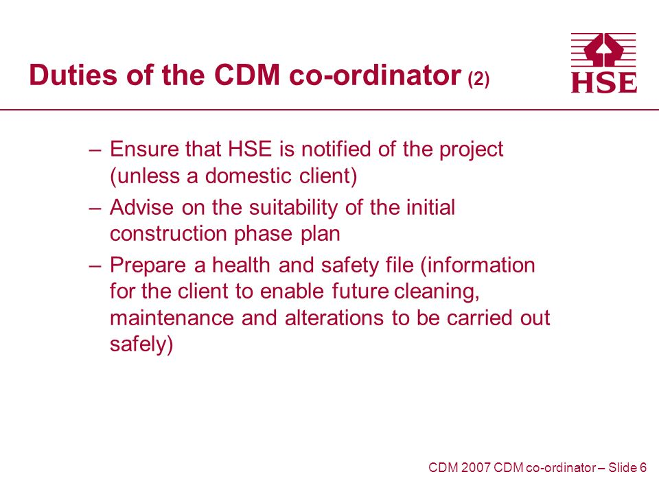 Duties of the CDM co-ordinator (2) –Ensure that HSE is notified of the project (unless a domestic client) –Advise on the suitability of the initial construction phase plan –Prepare a health and safety file (information for the client to enable future cleaning, maintenance and alterations to be carried out safely) CDM 2007 CDM co-ordinator – Slide 6