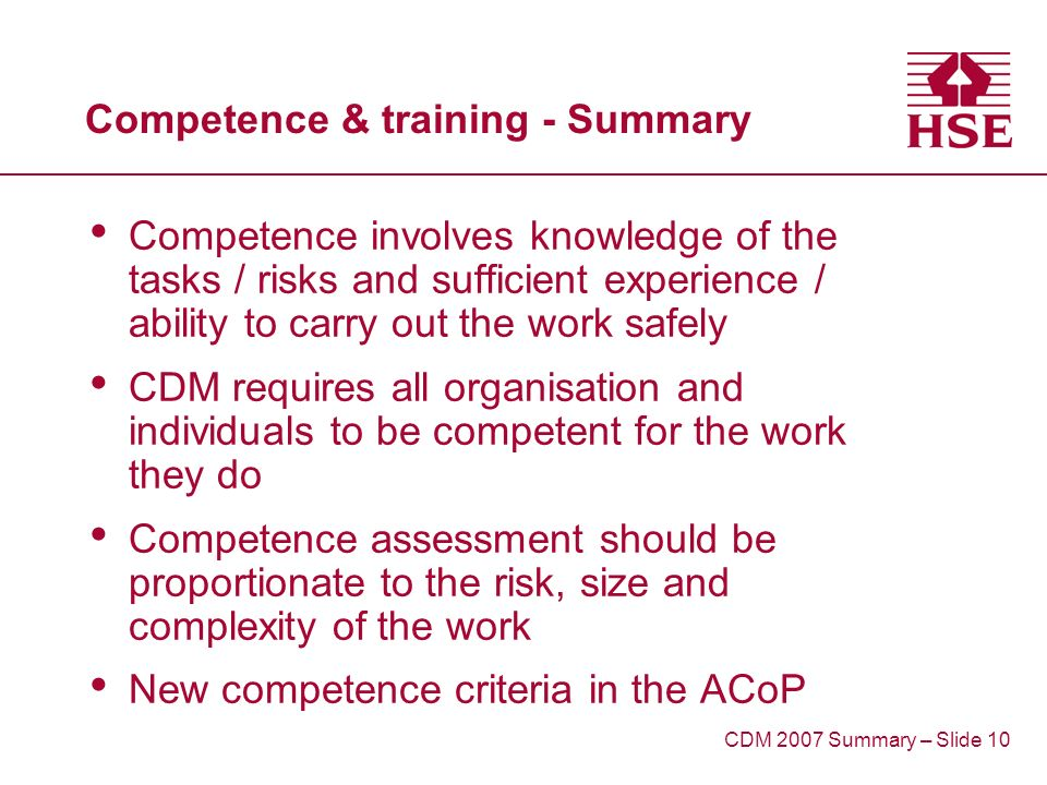 Competence & training - Summary Competence involves knowledge of the tasks / risks and sufficient experience / ability to carry out the work safely CDM requires all organisation and individuals to be competent for the work they do Competence assessment should be proportionate to the risk, size and complexity of the work New competence criteria in the ACoP CDM 2007 Summary – Slide 10