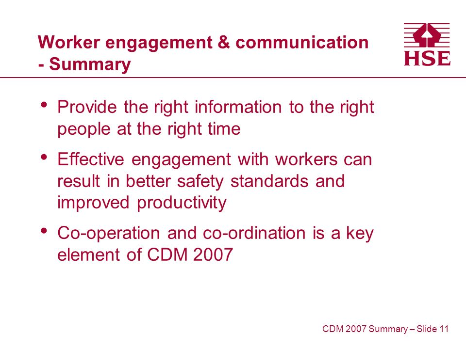 Worker engagement & communication - Summary Provide the right information to the right people at the right time Effective engagement with workers can result in better safety standards and improved productivity Co-operation and co-ordination is a key element of CDM 2007 CDM 2007 Summary – Slide 11