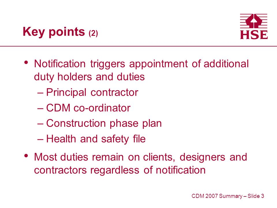 Key points (2) Notification triggers appointment of additional duty holders and duties –Principal contractor –CDM co-ordinator –Construction phase plan –Health and safety file Most duties remain on clients, designers and contractors regardless of notification CDM 2007 Summary – Slide 3