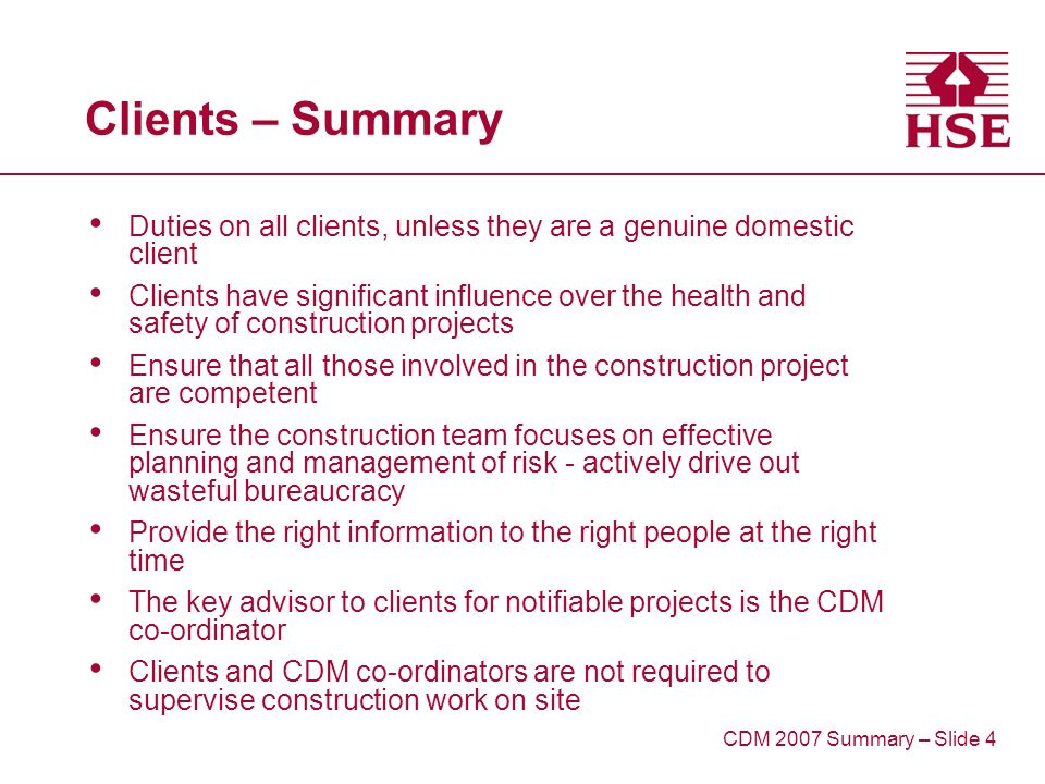 Clients – Summary Duties on all clients, unless they are a genuine domestic client Clients have significant influence over the health and safety of construction projects Ensure that all those involved in the construction project are competent Ensure the construction team focuses on effective planning and management of risk - actively drive out wasteful bureaucracy Provide the right information to the right people at the right time The key advisor to clients for notifiable projects is the CDM co-ordinator Clients and CDM co-ordinators are not required to supervise construction work on site CDM 2007 Summary – Slide 4