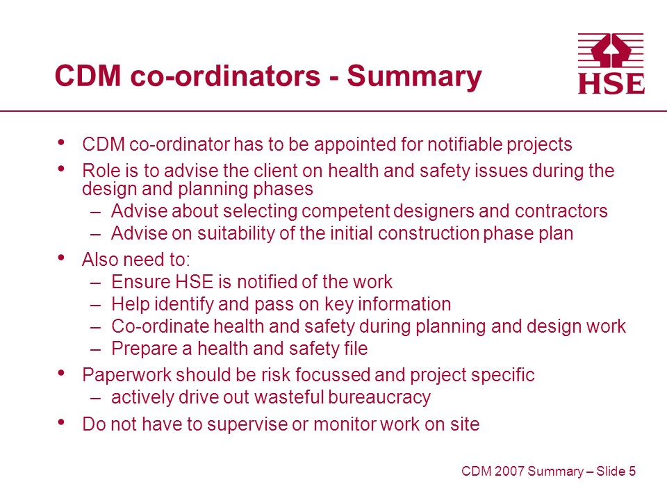 CDM co-ordinators - Summary CDM co-ordinator has to be appointed for notifiable projects Role is to advise the client on health and safety issues during the design and planning phases –Advise about selecting competent designers and contractors –Advise on suitability of the initial construction phase plan Also need to: –Ensure HSE is notified of the work –Help identify and pass on key information –Co-ordinate health and safety during planning and design work –Prepare a health and safety file Paperwork should be risk focussed and project specific –actively drive out wasteful bureaucracy Do not have to supervise or monitor work on site CDM 2007 Summary – Slide 5