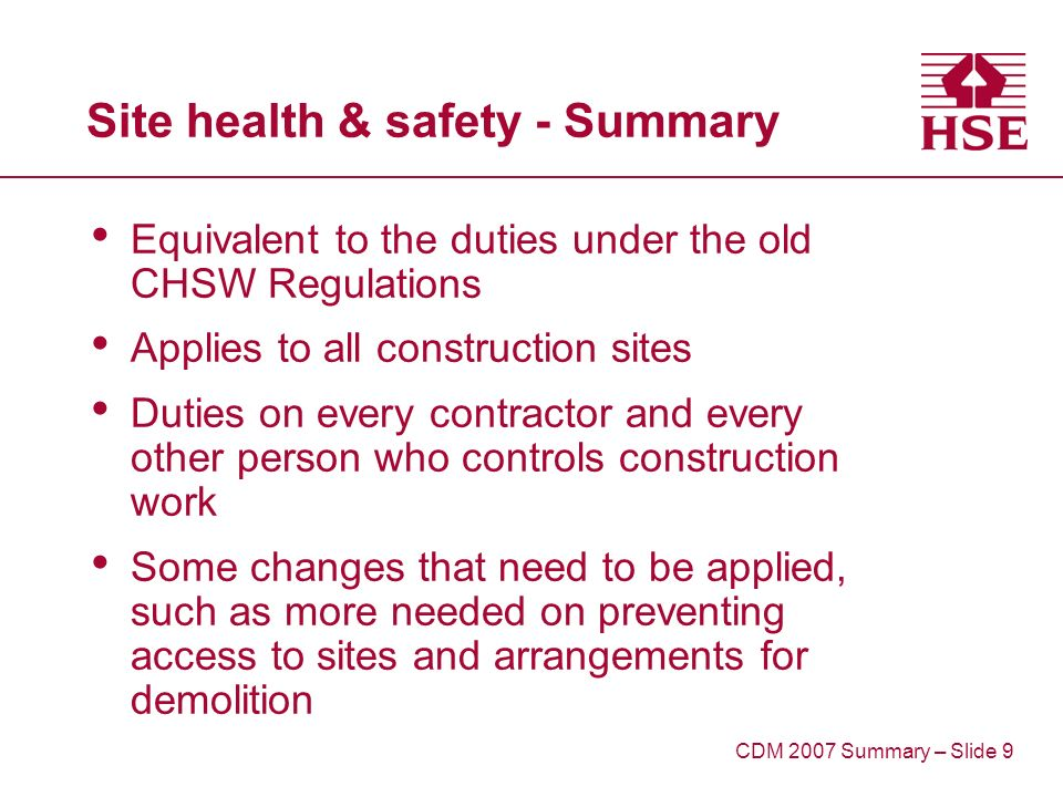 Site health & safety - Summary Equivalent to the duties under the old CHSW Regulations Applies to all construction sites Duties on every contractor and every other person who controls construction work Some changes that need to be applied, such as more needed on preventing access to sites and arrangements for demolition CDM 2007 Summary – Slide 9