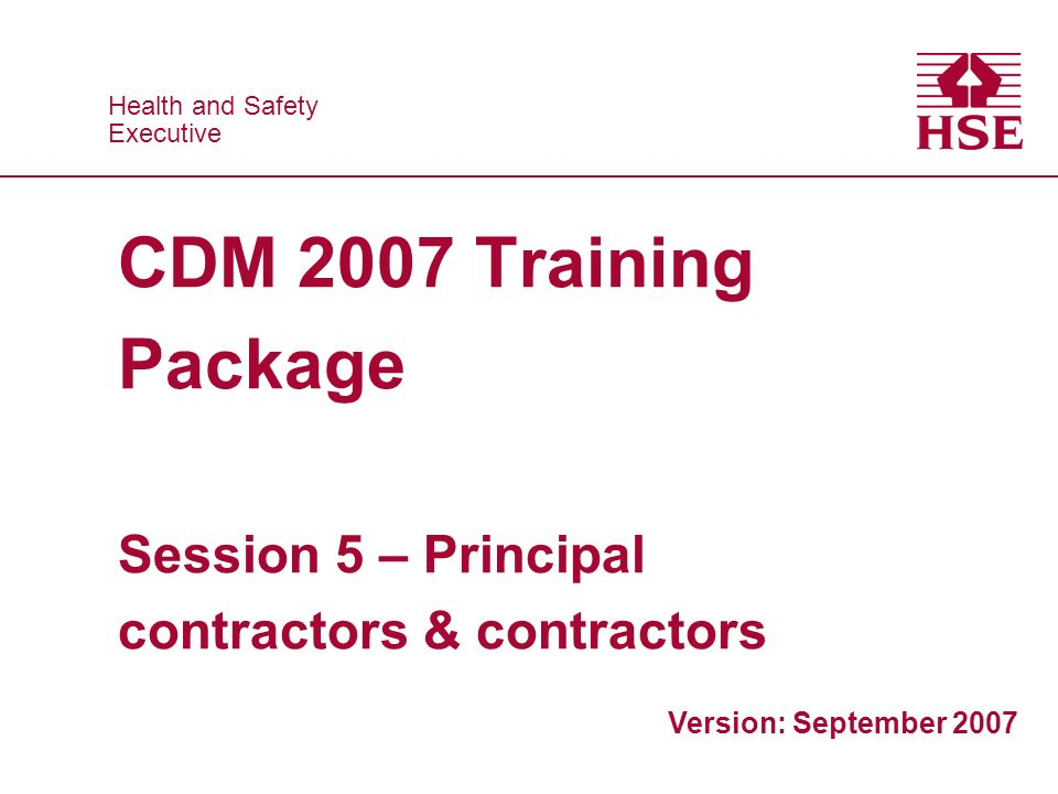 Health and Safety Executive Health and Safety Executive CDM 2007 Training Package Session 5 – Principal contractors & contractors Version: September 2007