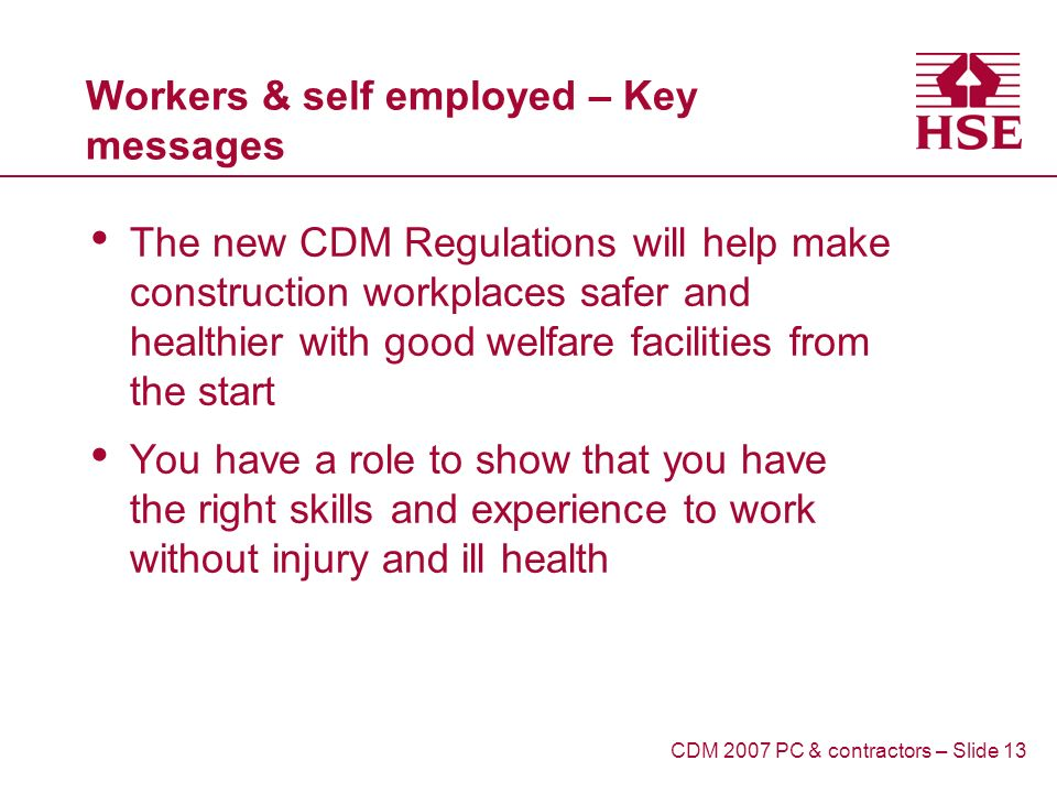 Workers & self employed – Key messages The new CDM Regulations will help make construction workplaces safer and healthier with good welfare facilities from the start You have a role to show that you have the right skills and experience to work without injury and ill health CDM 2007 PC & contractors – Slide 13