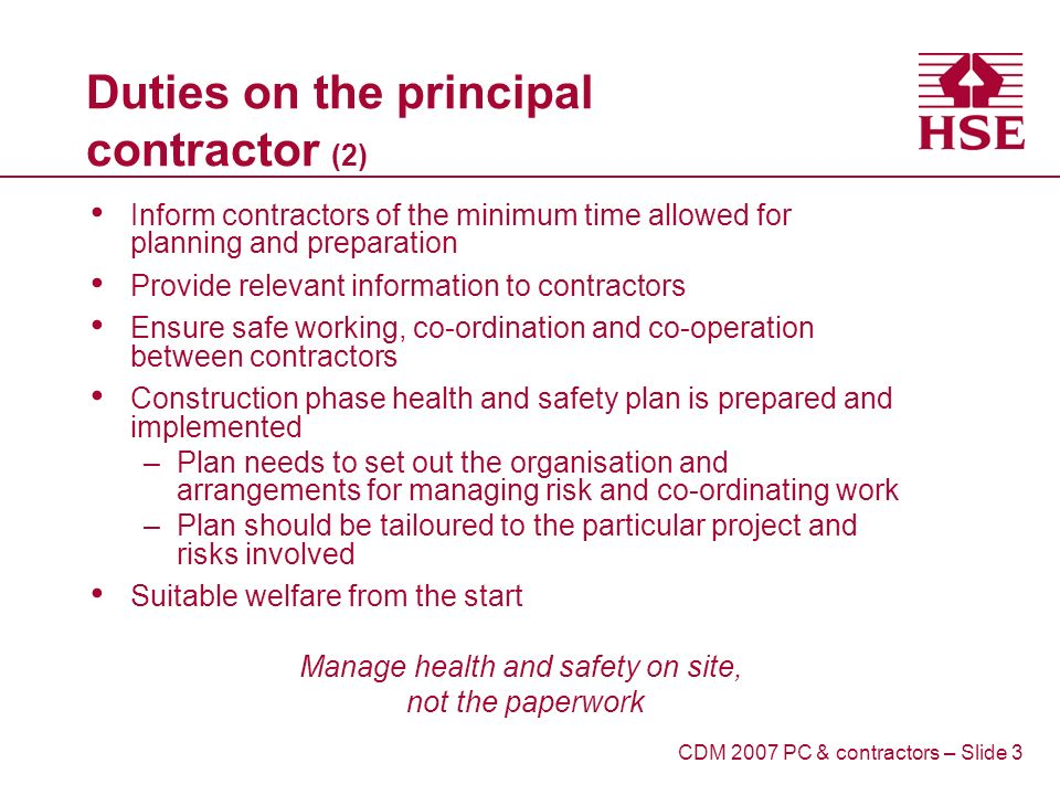 Duties on the principal contractor (2) Inform contractors of the minimum time allowed for planning and preparation Provide relevant information to contractors Ensure safe working, co-ordination and co-operation between contractors Construction phase health and safety plan is prepared and implemented –Plan needs to set out the organisation and arrangements for managing risk and co-ordinating work –Plan should be tailoured to the particular project and risks involved Suitable welfare from the start Manage health and safety on site, not the paperwork CDM 2007 PC & contractors – Slide 3