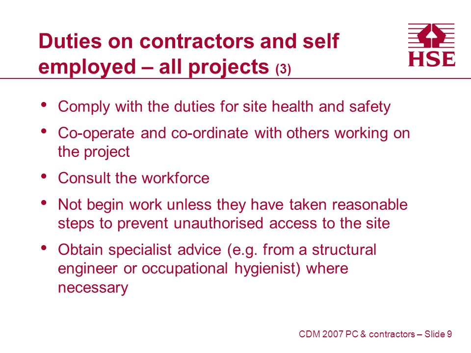 Duties on contractors and self employed – all projects (3) Comply with the duties for site health and safety Co-operate and co-ordinate with others working on the project Consult the workforce Not begin work unless they have taken reasonable steps to prevent unauthorised access to the site Obtain specialist advice (e.g.