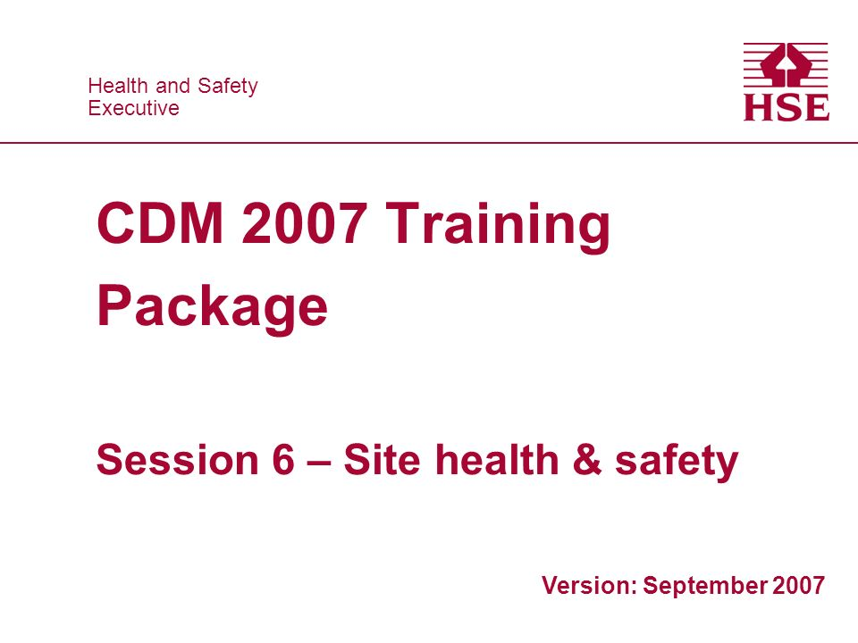 Health and Safety Executive Health and Safety Executive CDM 2007 Training Package Session 6 – Site health & safety Version: September 2007