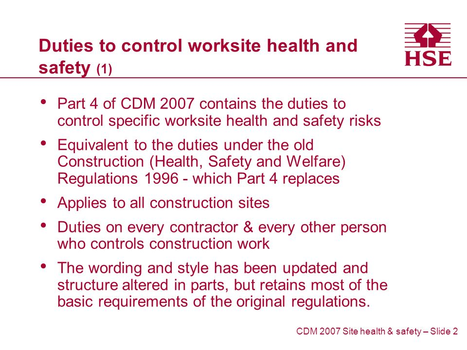 Duties to control worksite health and safety (1) Part 4 of CDM 2007 contains the duties to control specific worksite health and safety risks Equivalent to the duties under the old Construction (Health, Safety and Welfare) Regulations which Part 4 replaces Applies to all construction sites Duties on every contractor & every other person who controls construction work The wording and style has been updated and structure altered in parts, but retains most of the basic requirements of the original regulations.