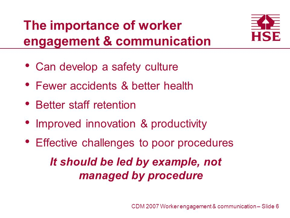 The importance of worker engagement & communication Can develop a safety culture Fewer accidents & better health Better staff retention Improved innovation & productivity Effective challenges to poor procedures It should be led by example, not managed by procedure CDM 2007 Worker engagement & communication – Slide 6