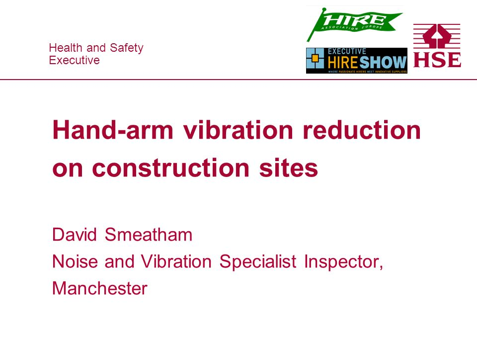 Health and Safety Executive Health and Safety Executive Hand-arm vibration reduction on construction sites David Smeatham Noise and Vibration Specialist Inspector, Manchester