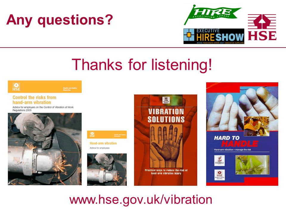 Any questions www.hse.gov.uk/vibration Thanks for listening!