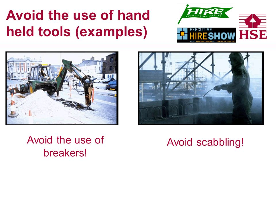 Avoid the use of hand held tools (examples) Avoid the use of breakers! Avoid scabbling!