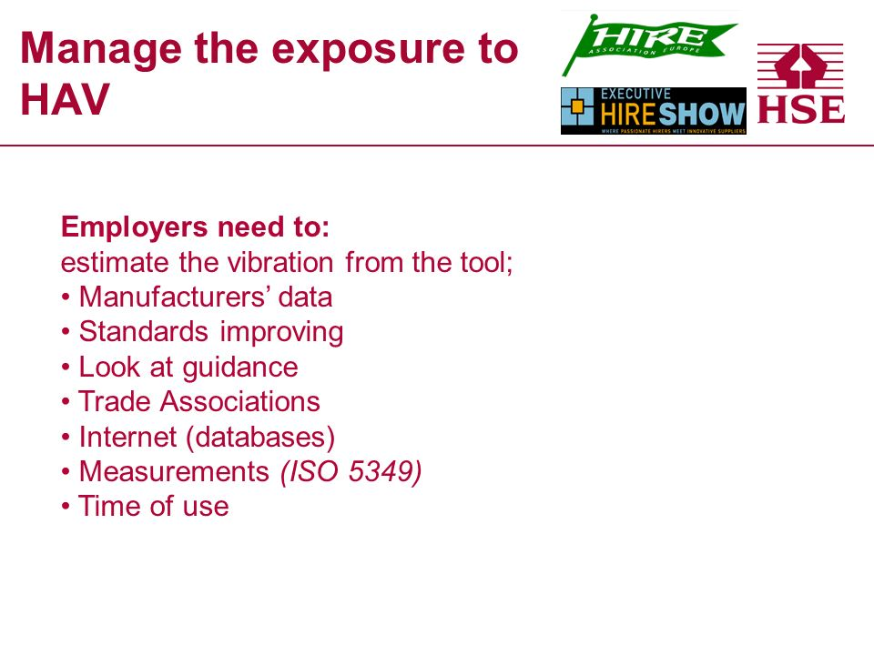 Manage the exposure to HAV Employers need to: estimate the vibration from the tool; Manufacturers data Standards improving Look at guidance Trade Associations Internet (databases) Measurements (ISO 5349) Time of use
