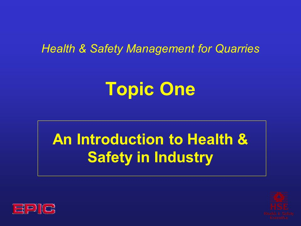 Health & Safety Management for Quarries Topic One An Introduction to Health & Safety in Industry