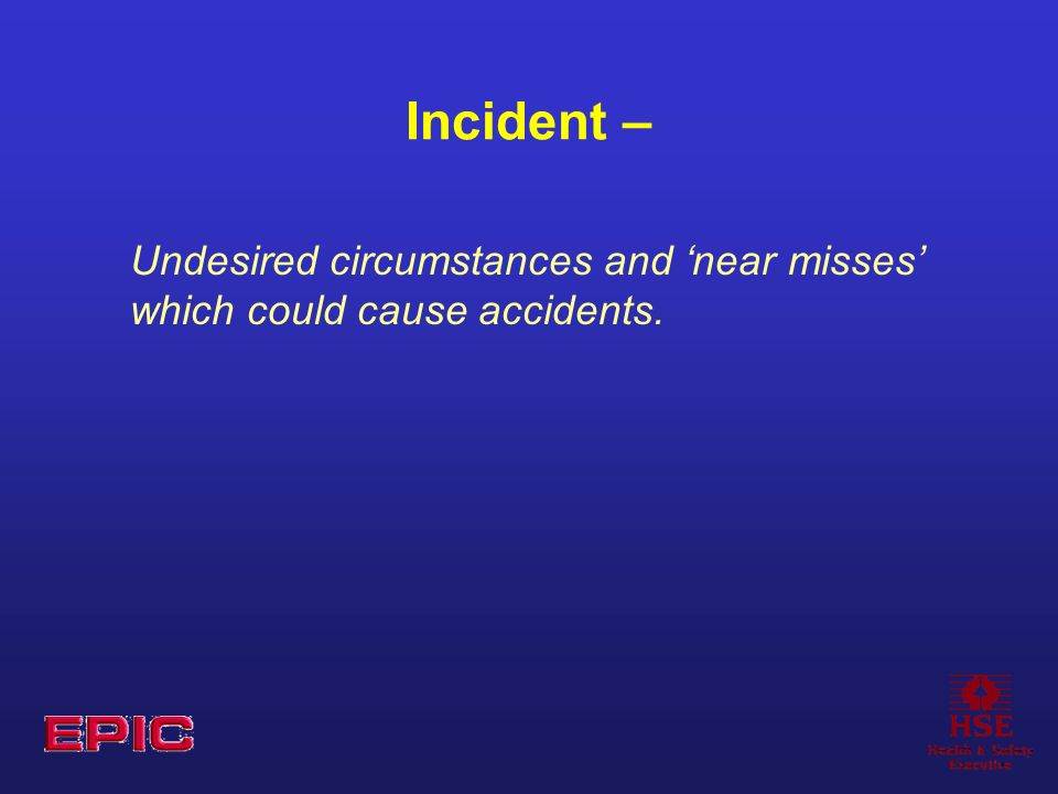 Incident – Undesired circumstances and near misses which could cause accidents.