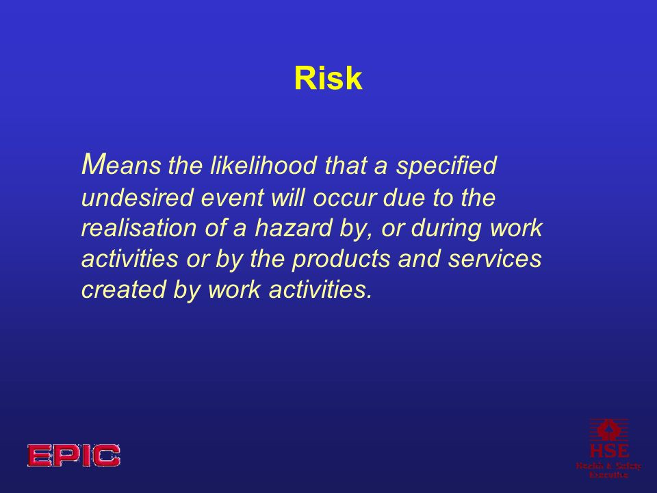 Risk M eans the likelihood that a specified undesired event will occur due to the realisation of a hazard by, or during work activities or by the products and services created by work activities.