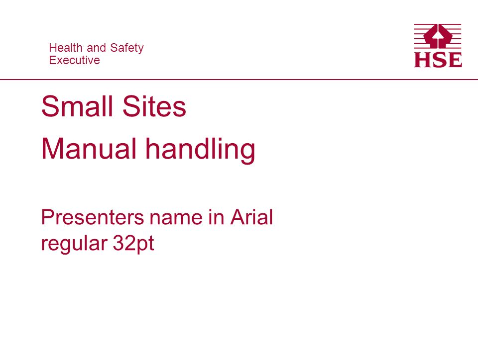 Health and Safety Executive Health and Safety Executive Small Sites Manual handling Presenters name in Arial regular 32pt