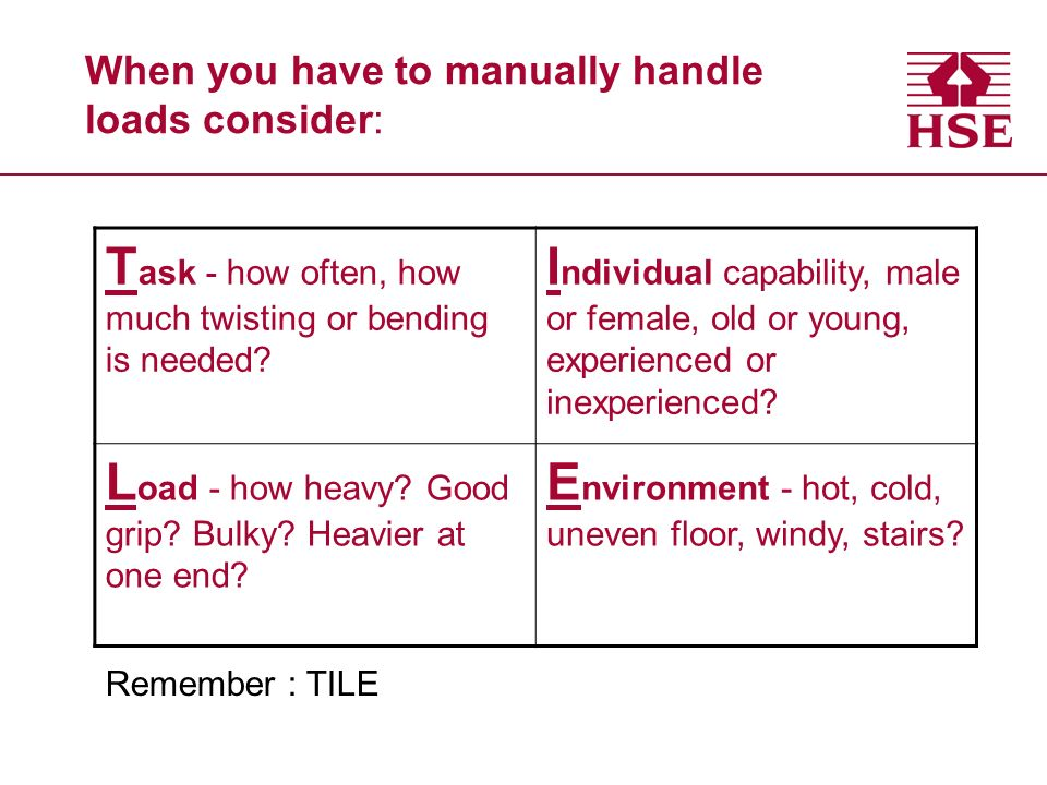 When you have to manually handle loads consider: T ask - how often, how much twisting or bending is needed.