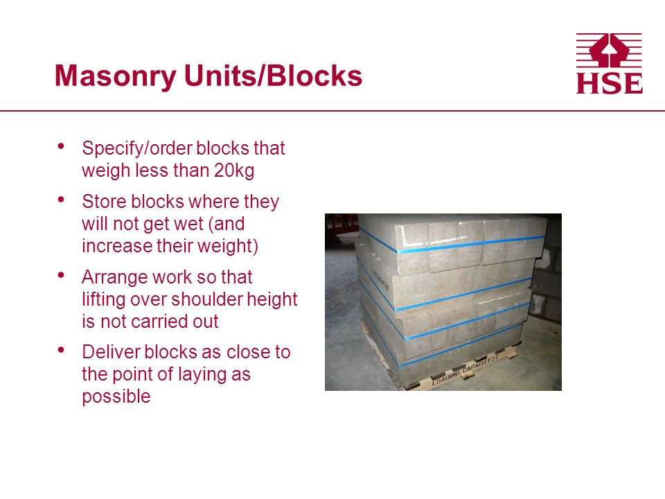 Masonry Units/Blocks Specify/order blocks that weigh less than 20kg Store blocks where they will not get wet (and increase their weight) Arrange work so that lifting over shoulder height is not carried out Deliver blocks as close to the point of laying as possible