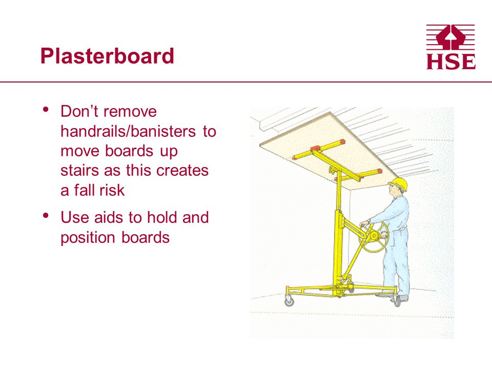 Plasterboard Dont remove handrails/banisters to move boards up stairs as this creates a fall risk Use aids to hold and position boards