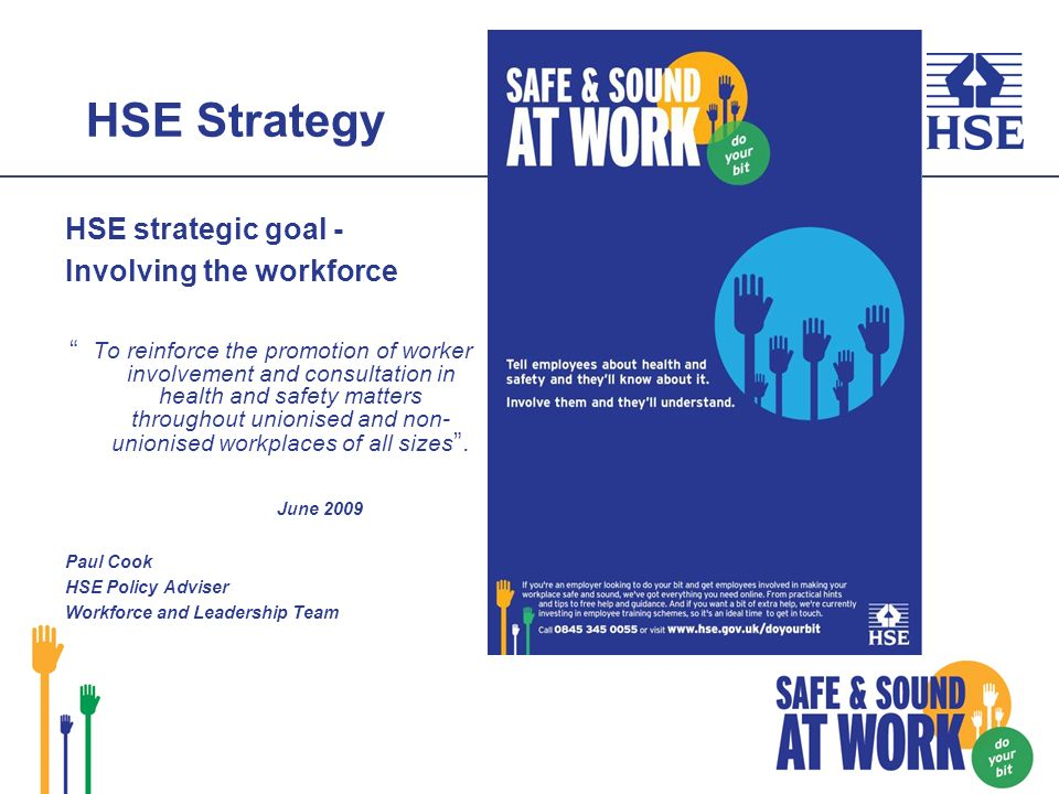 HSE Strategy HSE strategic goal - Involving the workforce To reinforce the promotion of worker involvement and consultation in health and safety matters throughout unionised and non- unionised workplaces of all sizes.