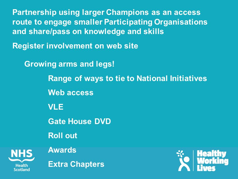 Partnership using larger Champions as an access route to engage smaller Participating Organisations and share/pass on knowledge and skills Register involvement on web site Growing arms and legs.