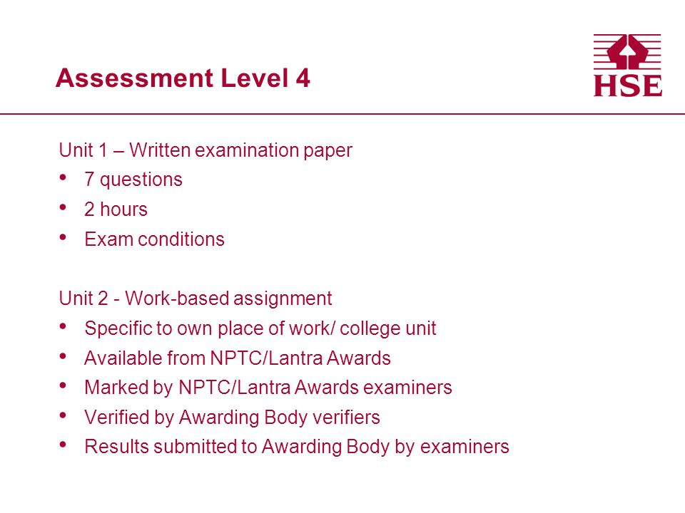 Assessment Level 4 Unit 1 – Written examination paper 7 questions 2 hours Exam conditions Unit 2 - Work-based assignment Specific to own place of work/ college unit Available from NPTC/Lantra Awards Marked by NPTC/Lantra Awards examiners Verified by Awarding Body verifiers Results submitted to Awarding Body by examiners