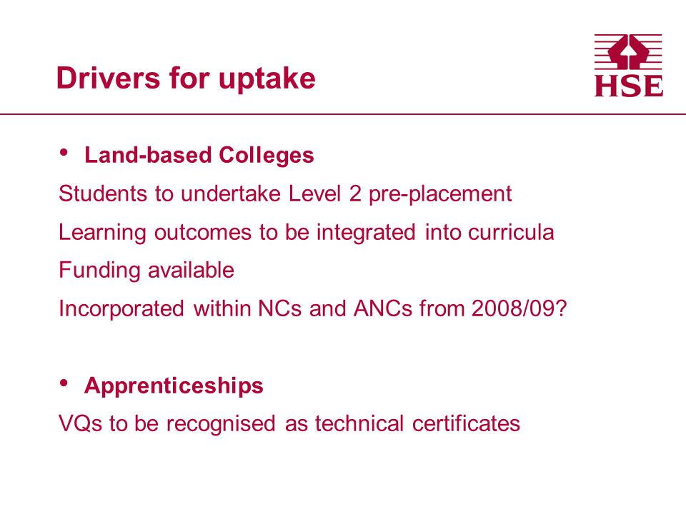 Drivers for uptake Land-based Colleges Students to undertake Level 2 pre-placement Learning outcomes to be integrated into curricula Funding available Incorporated within NCs and ANCs from 2008/09.