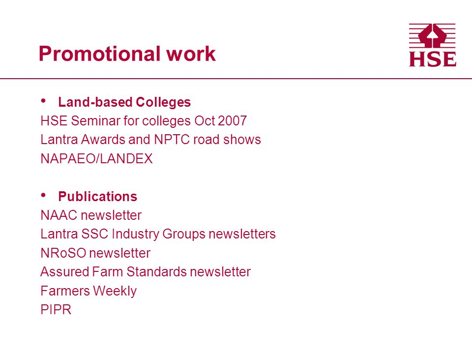 Promotional work Land-based Colleges HSE Seminar for colleges Oct 2007 Lantra Awards and NPTC road shows NAPAEO/LANDEX Publications NAAC newsletter Lantra SSC Industry Groups newsletters NRoSO newsletter Assured Farm Standards newsletter Farmers Weekly PIPR