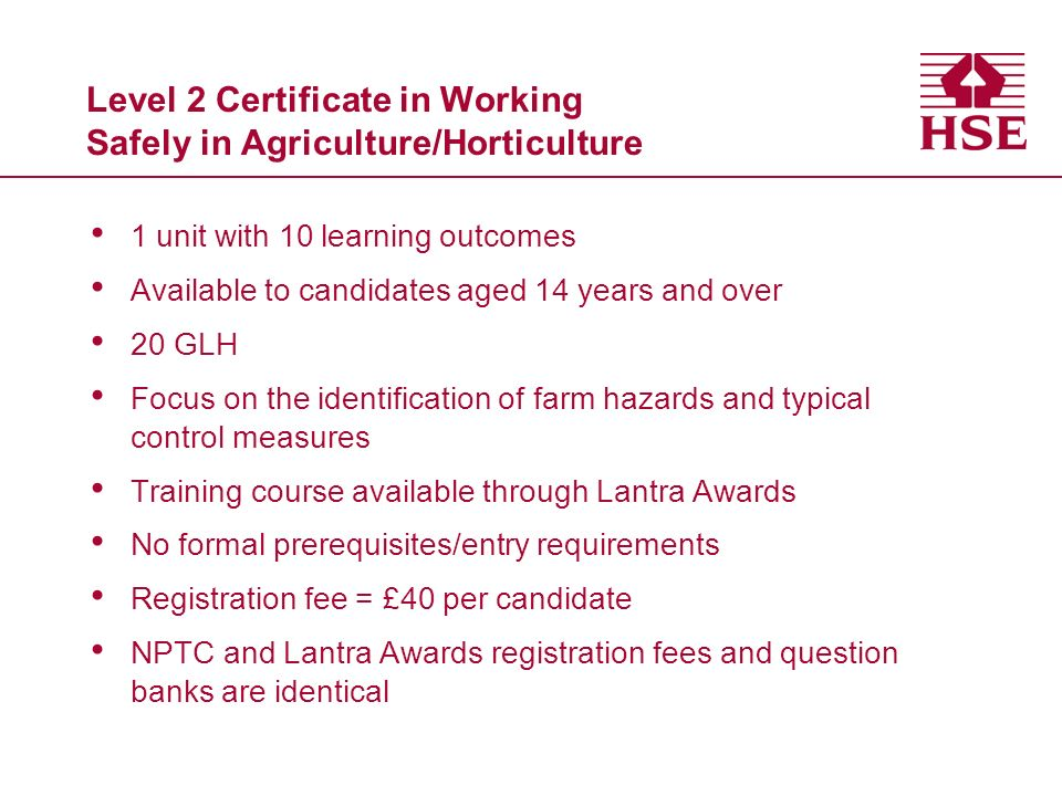 Level 2 Certificate in Working Safely in Agriculture/Horticulture 1 unit with 10 learning outcomes Available to candidates aged 14 years and over 20 GLH Focus on the identification of farm hazards and typical control measures Training course available through Lantra Awards No formal prerequisites/entry requirements Registration fee = £40 per candidate NPTC and Lantra Awards registration fees and question banks are identical